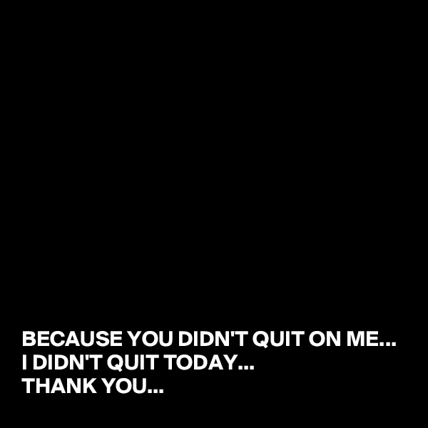 BECAUSE YOU DIDN'T QUIT ON ME... I DIDN'T QUIT TODAY... THANK YOU...