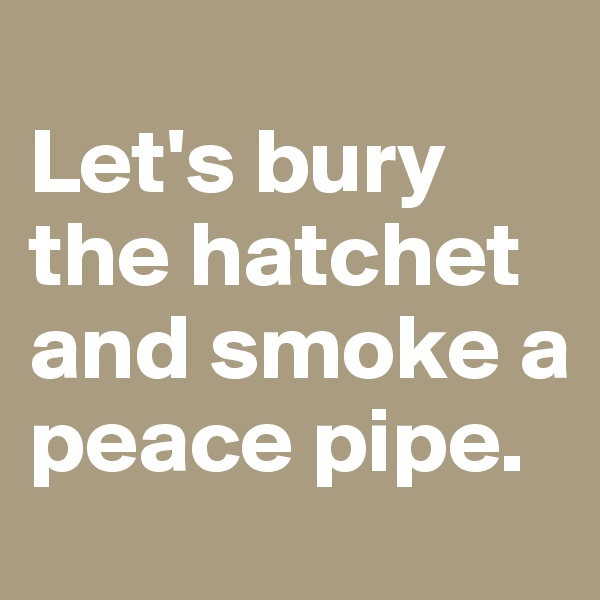 Let's bury the hatchet and smoke a peace pipe.