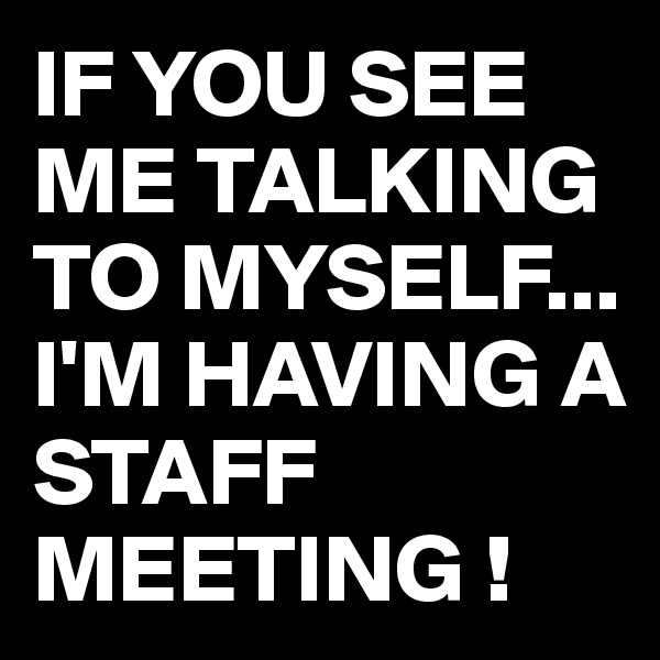 IF YOU SEE ME TALKING TO MYSELF... I'M HAVING A STAFF MEETING !