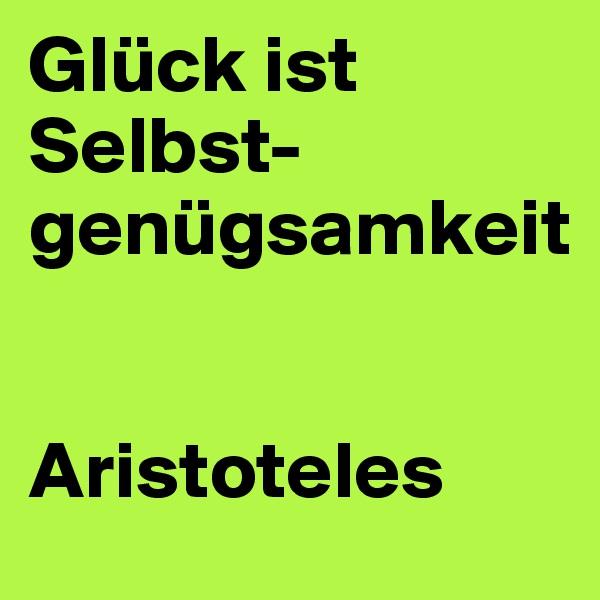 Glück ist  Selbst- genügsamkeit   Aristoteles