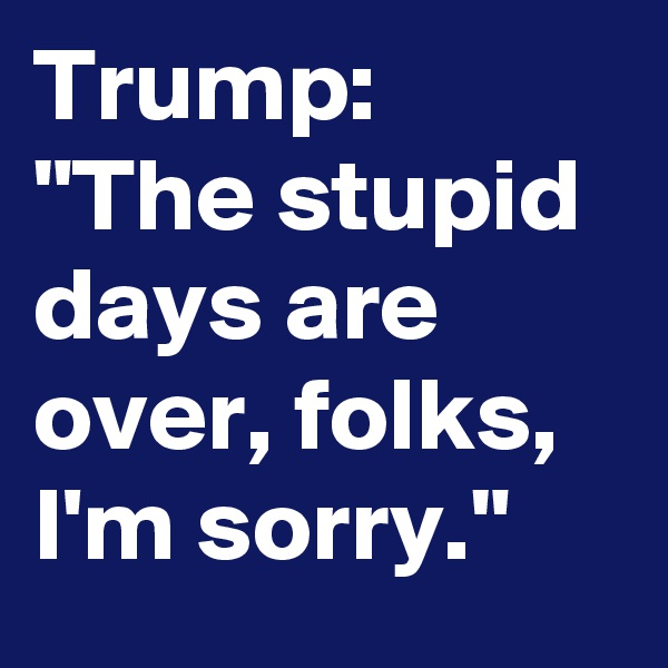 "Trump: ""The stupid days are over, folks, I'm sorry."""