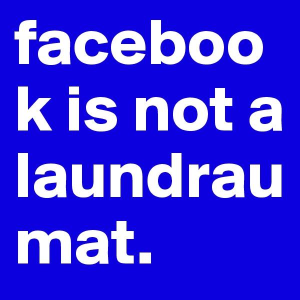 facebook is not a laundraumat.