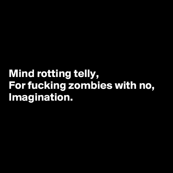 Mind rotting telly, For fucking zombies with no, Imagination.