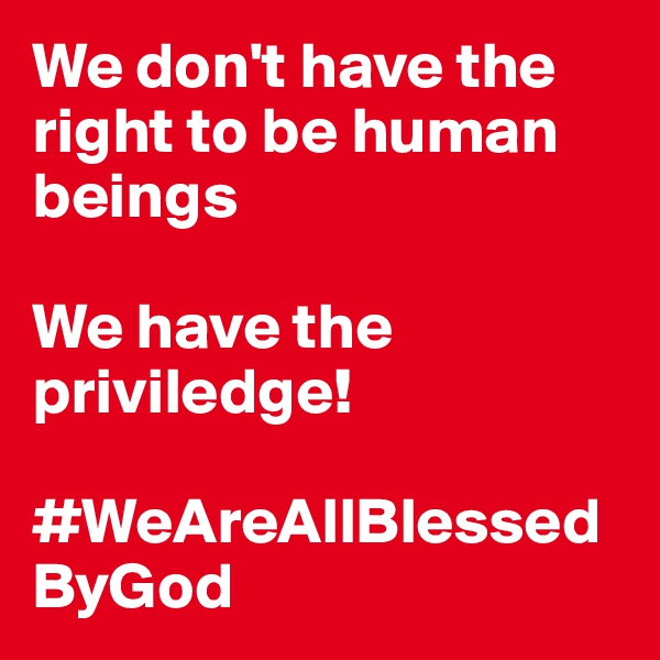 We don't have the right to be human beings  We have the priviledge!        #WeAreAllBlessedByGod