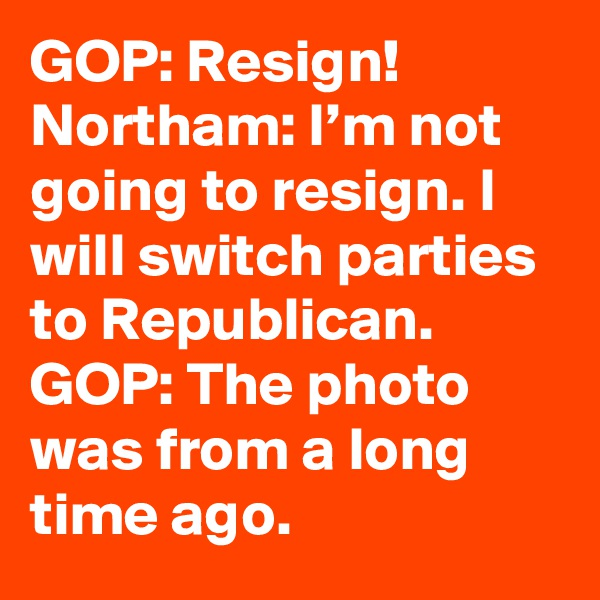 GOP: Resign!  Northam: I'm not going to resign. I will switch parties to Republican.  GOP: The photo was from a long time ago.
