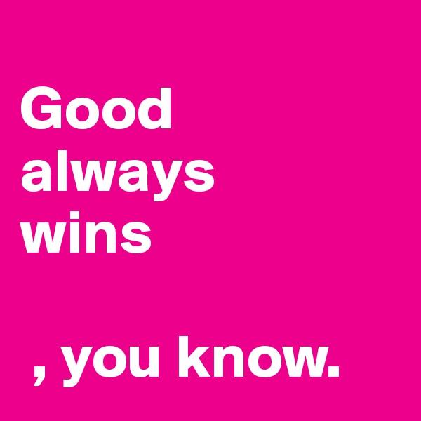 Good always wins   , you know.
