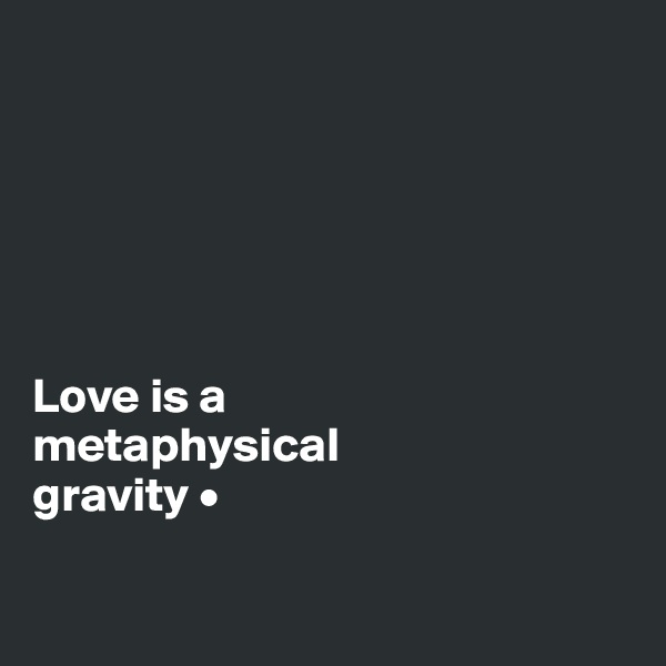 Love is a metaphysical gravity •