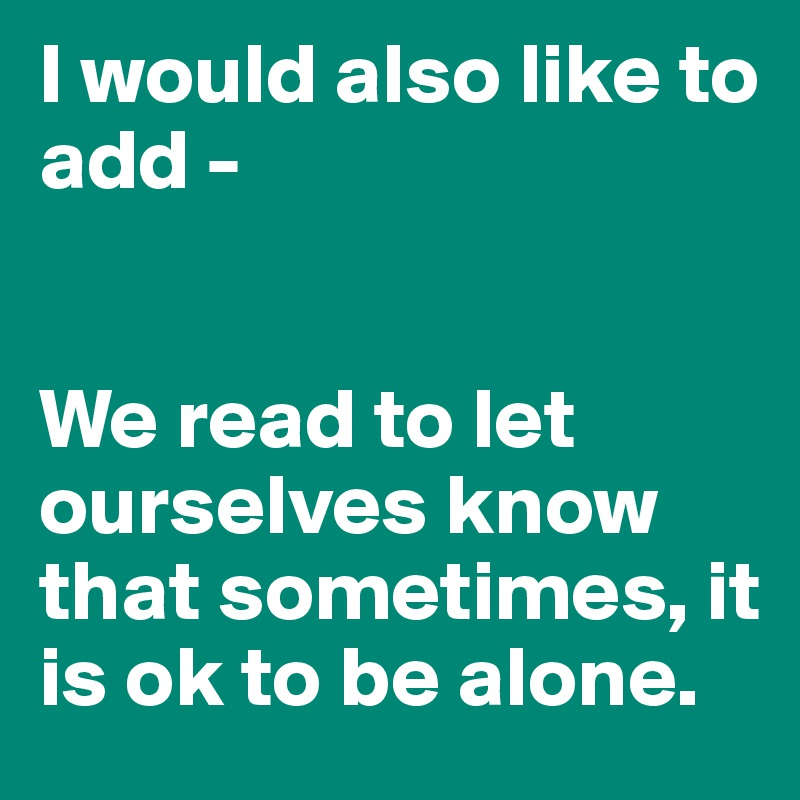I would also like to add -    We read to let ourselves know that sometimes, it is ok to be alone.