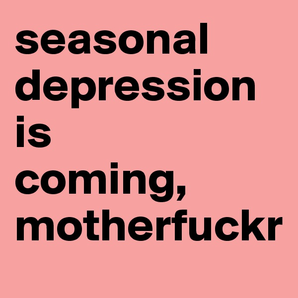 seasonal depression is                coming, motherfuckr