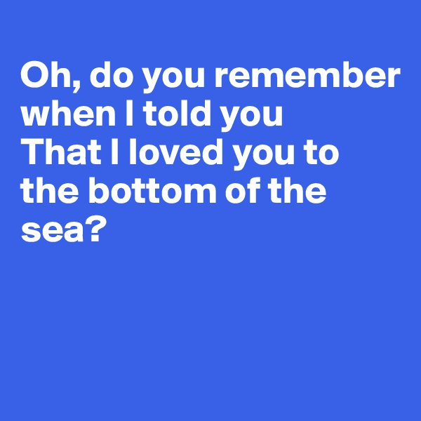 Oh, do you remember when I told you That I loved you to the bottom of the sea?