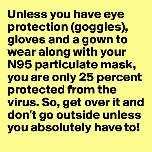Unless you have eye protection (goggles), gloves and a gown to wear along with your N95 particulate mask, you are only 25 percent protected from the virus. So, get over it and don't go outside unless you absolutely have to!