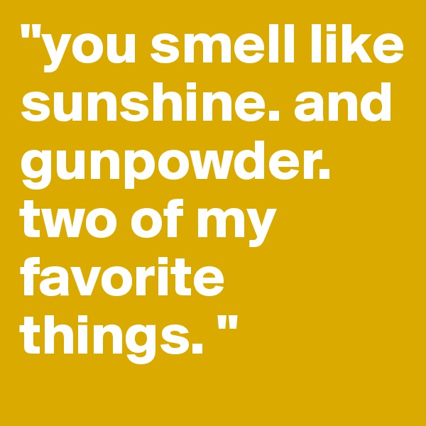 """you smell like sunshine. and gunpowder. two of my favorite things. """