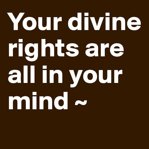 Your divine rights are all in your mind ~
