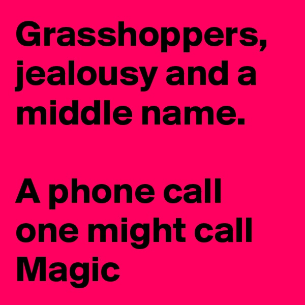 Grasshoppers, jealousy and a middle name.  A phone call one might call Magic