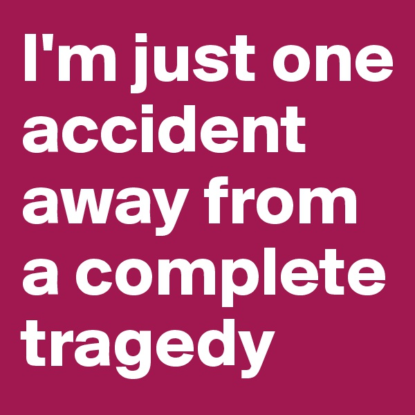 I'm just one accident away from a complete tragedy