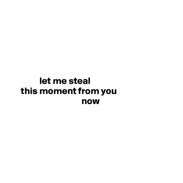 let me steal                            this moment from you                        now