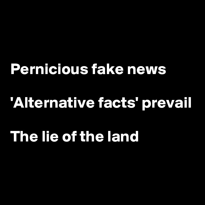 Pernicious fake news  'Alternative facts' prevail  The lie of the land