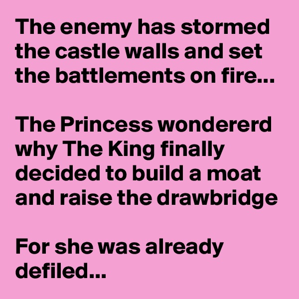 The enemy has stormed the castle walls and set the battlements on fire...  The Princess wondererd why The King finally decided to build a moat and raise the drawbridge  For she was already defiled...
