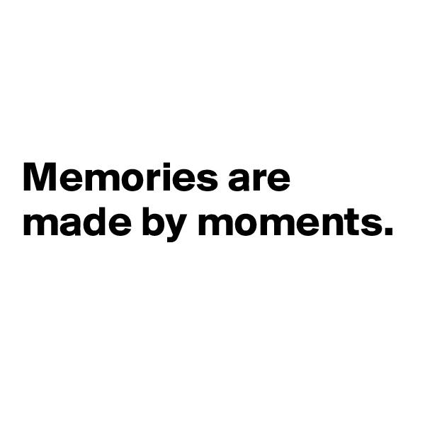 Memories are made by moments.