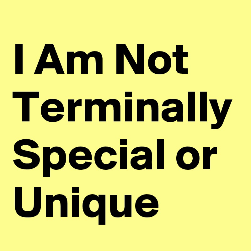 I Am Not Terminally Special or Unique
