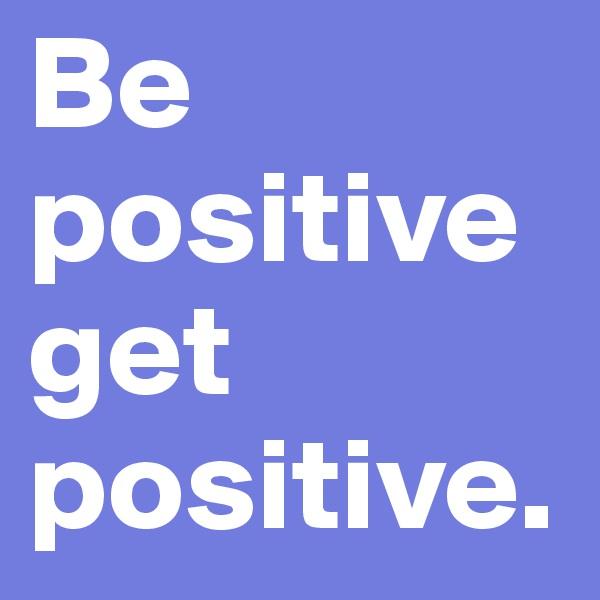 Be positive get positive.