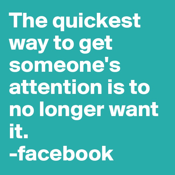 The quickest way to get someone's attention is to no longer want it.  -facebook