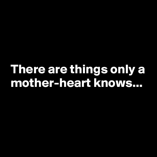 There are things only a  mother-heart knows...