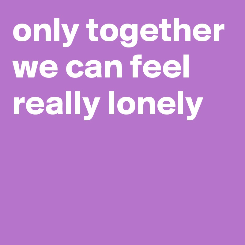 only together we can feel really lonely