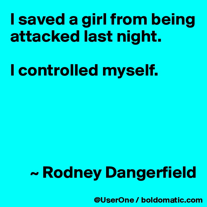 I saved a girl from being attacked last night.  I controlled myself.            ~ Rodney Dangerfield