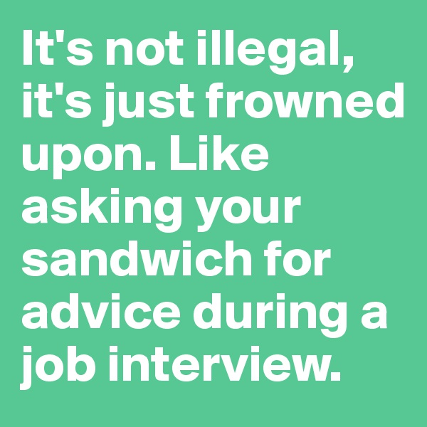 It's not illegal, it's just frowned upon. Like asking your sandwich for advice during a job interview.