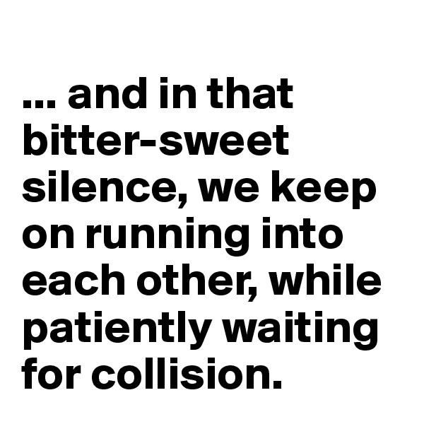 ... and in that bitter-sweet silence, we keep on running into each other, while patiently waiting for collision.