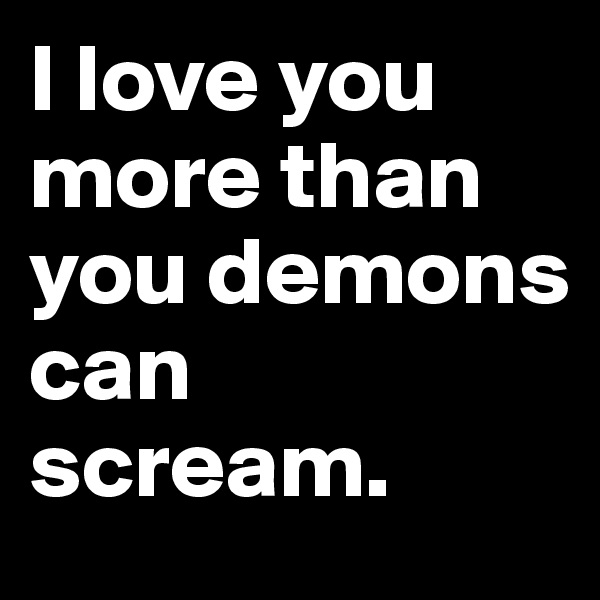 I love you more than you demons can scream.