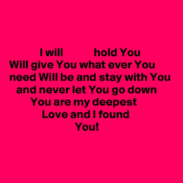 I will             hold You Will give You what ever You need Will be and stay with You     and never let You go down          You are my deepest                Love and I found                             You!