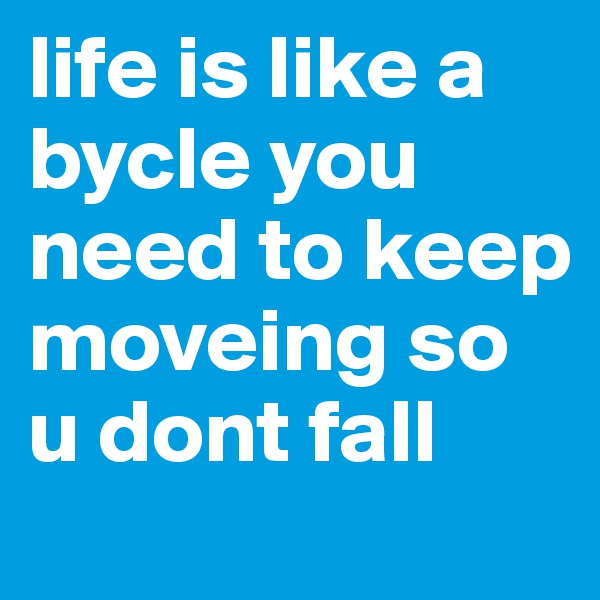life is like a bycle you need to keep moveing so u dont fall
