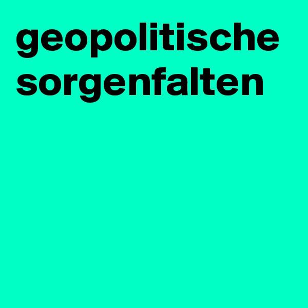 geopolitische sorgenfalten