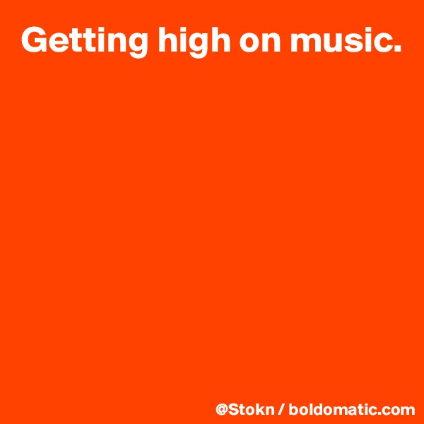 Getting high on music.