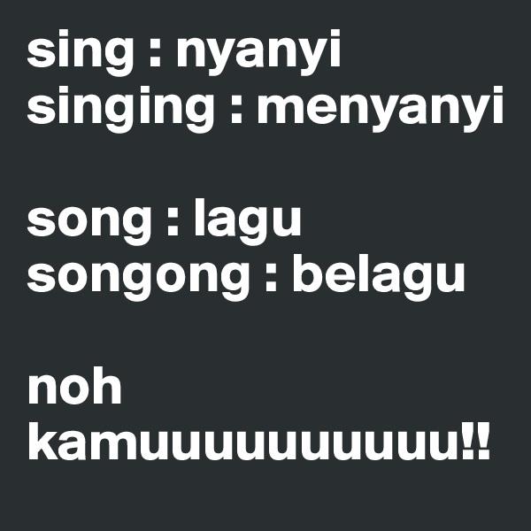 sing : nyanyi singing : menyanyi  song : lagu songong : belagu  noh kamuuuuuuuuuu!!