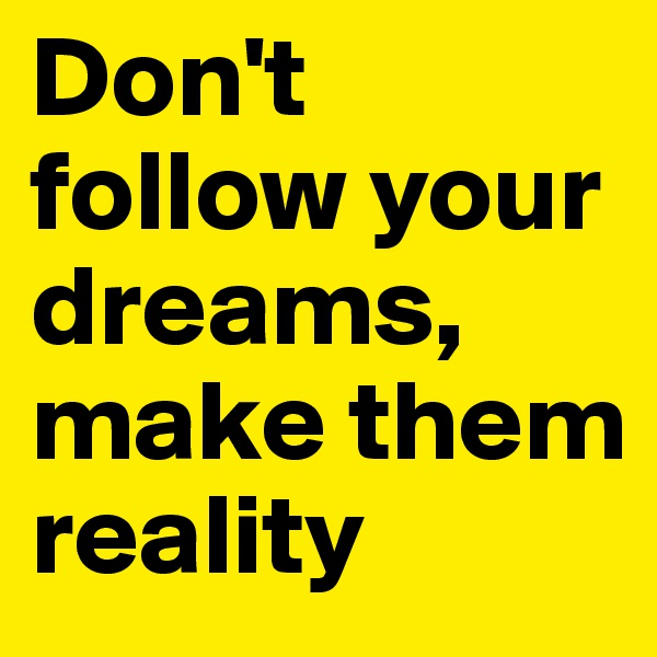 Don't follow your dreams, make them reality