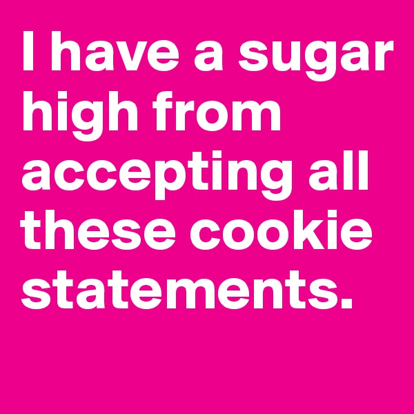 I have a sugar high from accepting all these cookie statements.