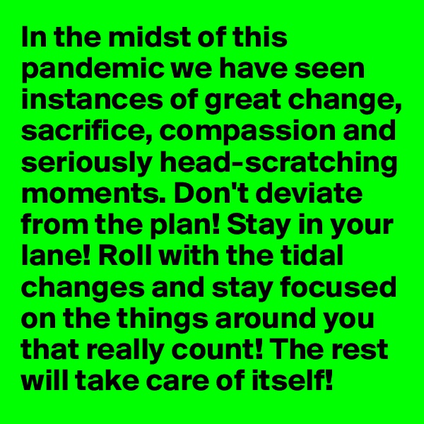 In the midst of this pandemic we have seen instances of great change, sacrifice, compassion and seriously head-scratching moments. Don't deviate from the plan! Stay in your lane! Roll with the tidal changes and stay focused on the things around you that really count! The rest will take care of itself!