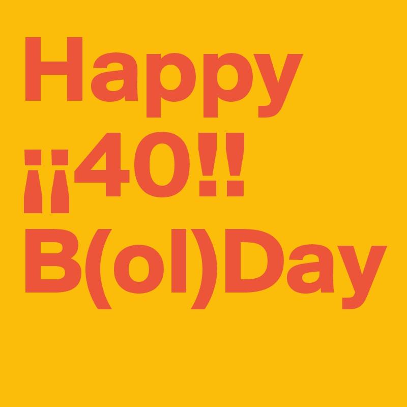 Happy      ¡¡40!!  B(ol)Day