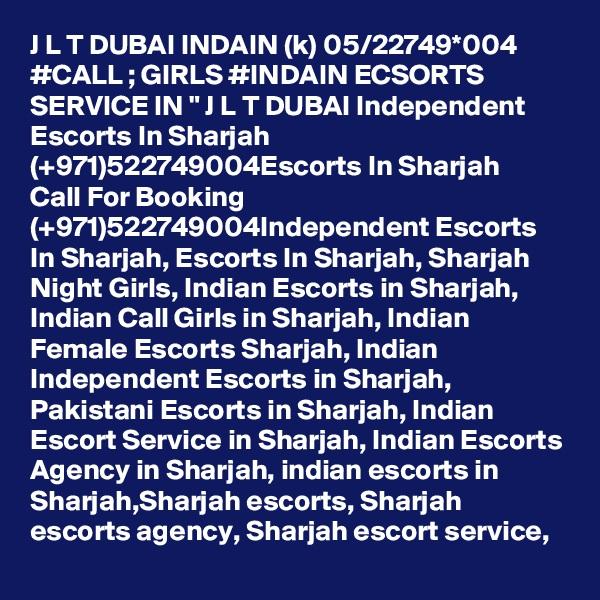 "J L T DUBAI INDAIN (k) 05/22749*004 #CALL ; GIRLS #INDAIN ECSORTS SERVICE IN "" J L T DUBAI Independent Escorts In Sharjah (+971)522749004Escorts In Sharjah Call For Booking (+971)522749004Independent Escorts In Sharjah, Escorts In Sharjah, Sharjah Night Girls, Indian Escorts in Sharjah, Indian Call Girls in Sharjah, Indian Female Escorts Sharjah, Indian Independent Escorts in Sharjah, Pakistani Escorts in Sharjah, Indian Escort Service in Sharjah, Indian Escorts Agency in Sharjah, indian escorts in Sharjah,Sharjah escorts, Sharjah escorts agency, Sharjah escort service,"