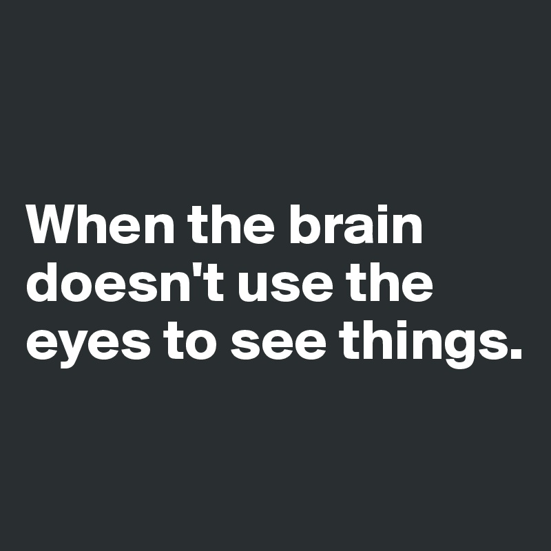 When the brain doesn't use the eyes to see things.