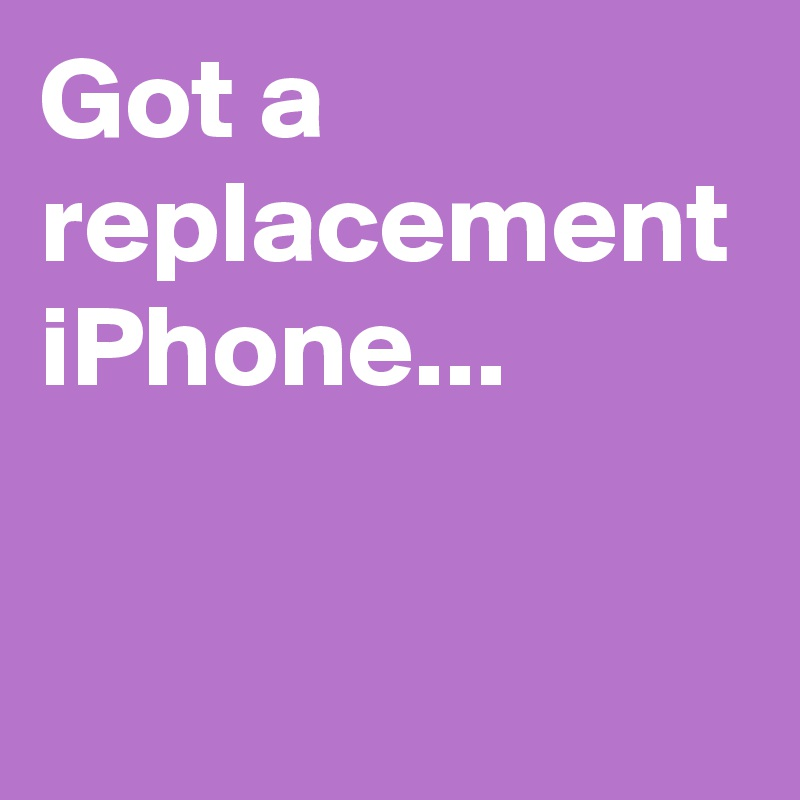 Got a replacement iPhone...