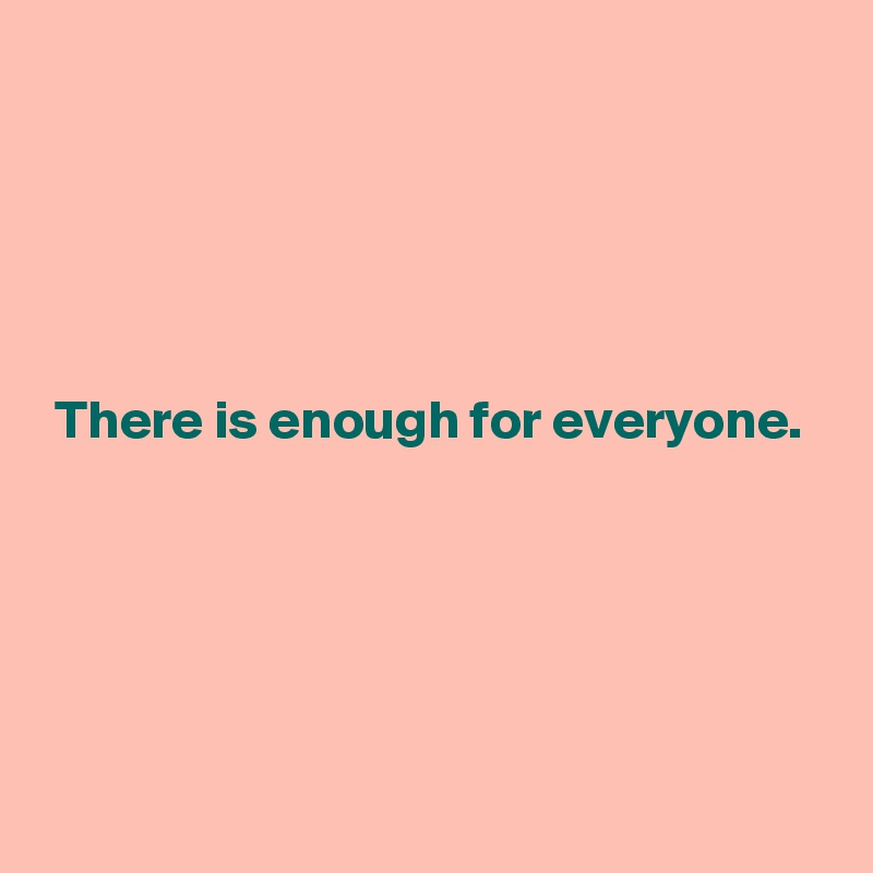 There is enough for everyone.
