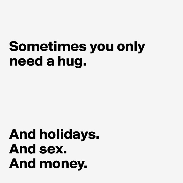 Sometimes you only need a hug.      And holidays.  And sex.  And money.