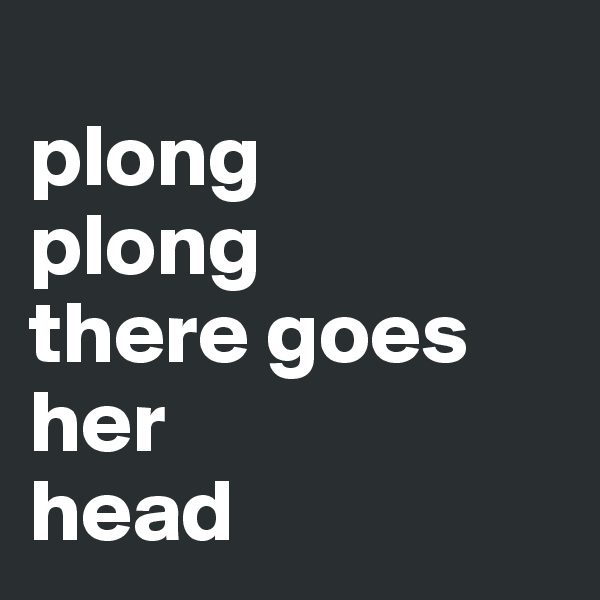 plong  plong there goes her  head