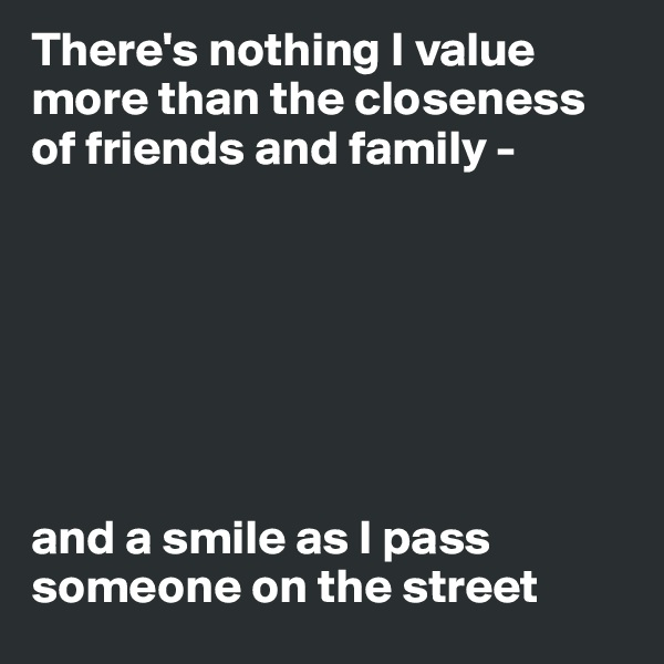 There's nothing I value more than the closeness of friends and family -         and a smile as I pass someone on the street