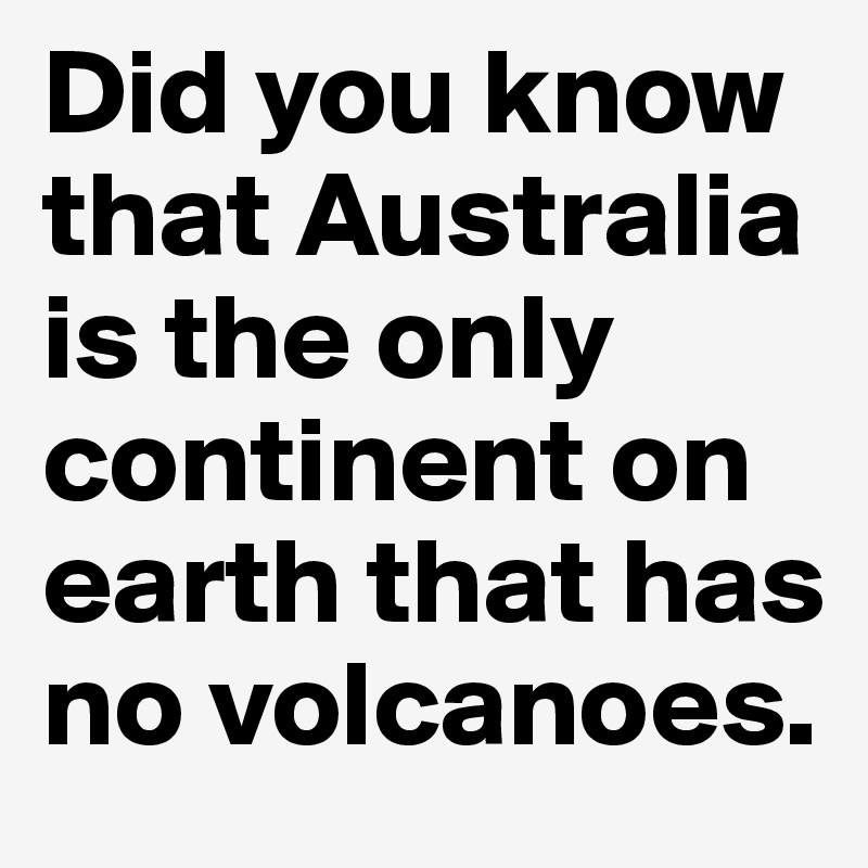Did you know that Australia is the only continent on earth that has no volcanoes.