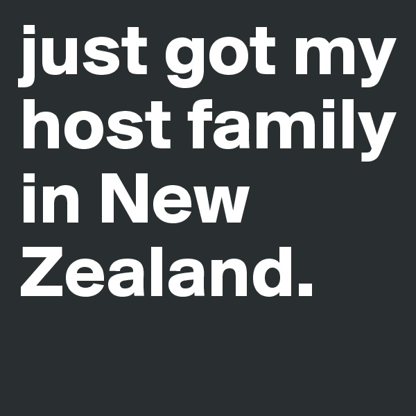 just got my host family in New  Zealand.